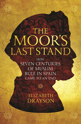 The Moor's Last Stand: How Seven Centuries of Muslim Rule in Spain Came to an End Cover Image