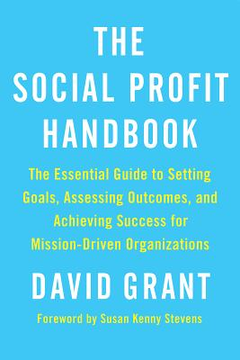 The Social Profit Handbook: The Essential Guide to Setting Goals, Assessing Outcomes, and Achieving Success for Mission-Driven Organizations Cover Image