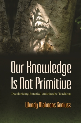 Our Knowledge Is Not Primitive: Decolonizing Botanical Anishinaabe Teachings (Iroquois and Their Neighbors) Cover Image