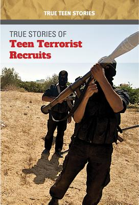 True Stories of Teen Terrorist Recruits (True Teen Stories) Cover Image