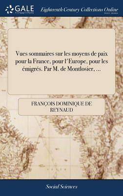 Vues Sommaires Sur Les Moyens de Paix Pour La France, Pour l'Europe, Pour Les Émigrés. Par M. de Montlosier, ... Cover Image