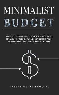Minimalist Budget: How to Use Minimalism in Your Favor to Finally Get Your Finances in Order and Achieve the Lifestyle of Your Dreams. Cover Image