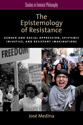 The Epistemology of Resistance: Gender and Racial Oppression, Epistemic Injustice, and Resistant Imaginations Cover Image