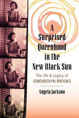 A Surprised Queenhood in the New Black Sun: The Life & Legacy of Gwendolyn Brooks Cover Image