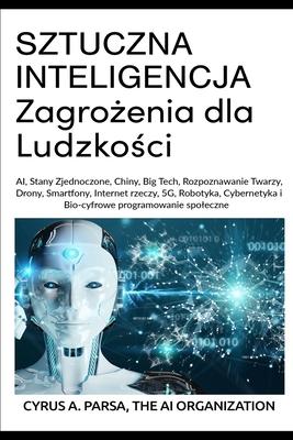 SZTUCZNA INTELIGENCJA Zagrożenia dla Ludzkości: AI, Stany Zjednoczone, Chiny, Big Tech, Rozpoznawanie Twarzy, Drony, Smartfony, Internet rze cover