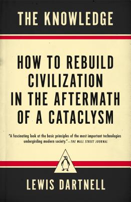 The Knowledge: How to Rebuild Civilization in the Aftermath of a Cataclysm Cover Image