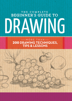 The Complete Beginner's Guide to Drawing: More than 200 drawing techniques, tips & lessons (The Complete Book of ...) Cover Image