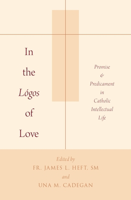 In the Lógos of Love: Promise and Predicament in Catholic Intellectual Life Cover Image