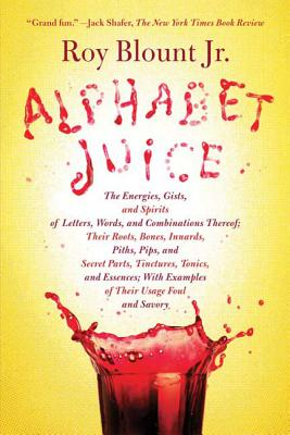 Alphabet Juice: The Energies, Gists, and Spirits of Letters, Words, and Combinations Thereof; Their Roots, Bones, Innards, Piths, Pips, and Secret Parts, Tinctures, Tonics, and Essences; With Examples of Their Usage Foul and Savory Cover Image