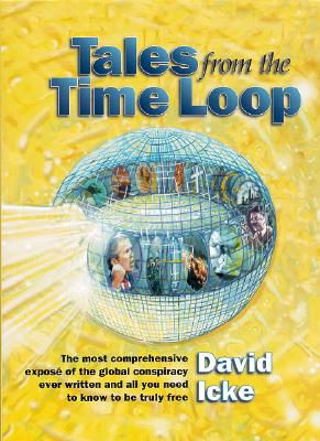 Tales from the Time Loop: The Most Comprehensive Expose of the Global Conspiracy Ever Written and All You Need to Know to Be Truly Free Cover Image