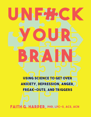 Unfuck Your Brain: Using Science to Get Over Anxiety, Depression, Anger, Freak-Outs, and Triggers Cover Image