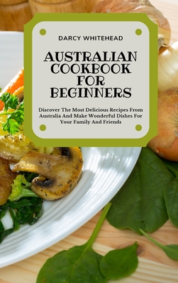 Australian Cookbook for Beginners: Discover The Most Delicious Recipes From Australia And Make Wonderful Dishes For Your Family And Friends Cover Image