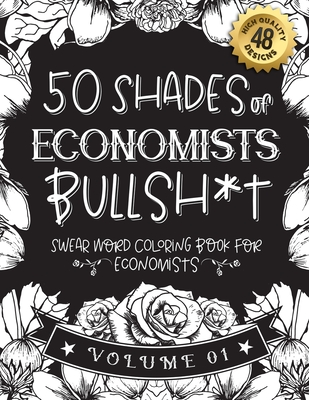 50 Shades of economists Bullsh*t: Swear Word Coloring Book For economists: Funny gag gift for economists w/ humorous cusses & snarky sayings economist Cover Image