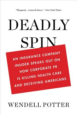 Deadly Spin: An Insurance Company Insider Speaks Out on How Corporate PR Is Killing Health Care and Deceiving Americans Cover Image