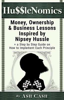HussleNomics: Money, Ownership & Business Lessons Inspired by Nipsey Hussle + a Step by Step Guide on How to Implement Each Principl Cover Image