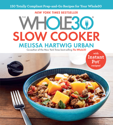 The Whole30 Slow Cooker: 150 Totally Compliant Prep-and-Go Recipes for Your Whole30 — with Instant Pot Recipes Cover Image