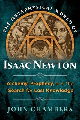 The Metaphysical World of Isaac Newton: Alchemy, Prophecy, and the Search for Lost Knowledge Cover Image