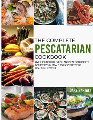 The Complete Pescatarian Cookbook: Over 300 Delicious Fish and Seafood Recipes for Everyday Meals to Kickstart Your Healthy Lifestyle Cover Image