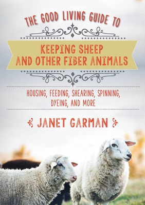 The Good Living Guide to Keeping Sheep and Other Fiber Animals: Housing, Feeding, Shearing, Spinning, Dyeing, and More Cover Image
