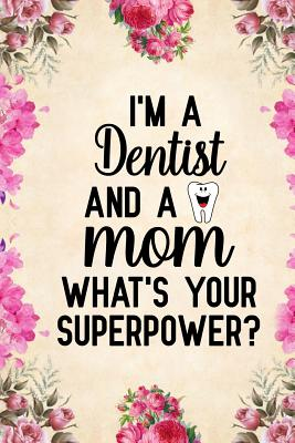 I'm a Dentist And a Mom What's Your Superpower: Notebook to Write in for Mother's Day, Mother's day Dentist gifts, Dentist journal, Dentistry notebook Cover Image