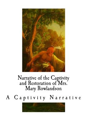 Narrative of the Captivity and Restoration of Mrs. Mary Rowlandson: A Captivity Narrative Cover Image