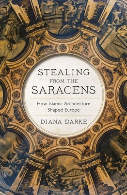 Stealing from the Saracens: How Islamic Architecture Shaped Europe Cover Image