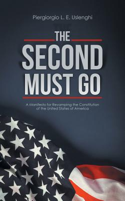 The Second Must Go: A Manifesto for Revamping the Constitution of the United States of America Cover Image