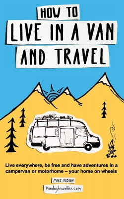 How to Live in a Van and Travel: Live Everywhere, Be Free and Have Adventures in a Campervan or Motorhome - Your Home on Wheels Cover Image