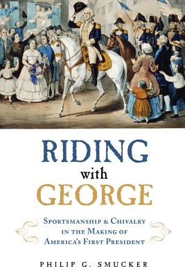 Riding with George: Sportsmanship & Chivalry in the Making of America's First President Cover Image
