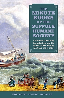 The Minute Books of the Suffolk Humane Society: A Pioneer Lifesaving Organisation and the World's First Sailing Lifeboat, 1806-1892 (Suffolk Records Society #56) Cover Image
