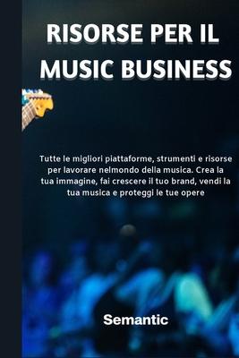 Risorse per il Music Business: Tutte le migliori piattaforme, strumenti e risorse per lavorare nel mondo della musica. Crea la tua immagine, fai cres Cover Image
