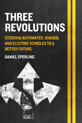 Three Revolutions: Steering Automated, Shared, and Electric Vehicles to a Better Future Cover Image