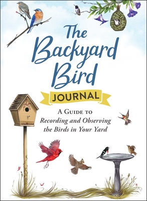 The Backyard Bird Journal: A Guide to Recording and Observing the Birds in Your Yard Cover Image