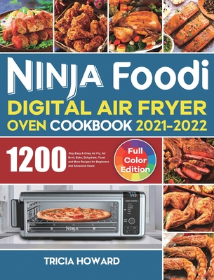 Ninja Foodi Digital Air Fryer Oven Cookbook 2021-2022: 1200-Day Easy & Crisp Air Fry, Air Broil, Bake, Dehydrate, Toast and More Recipes for Beginners Cover Image