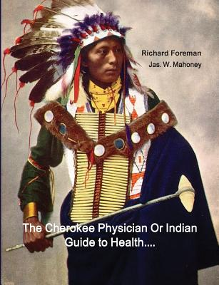 The Cherokee Physician Or Indian Guide to Health: As Given by Richard Foreman a Cherokee Doctor; Comprising a Brief View of Anatomy.: With General Rul Cover Image