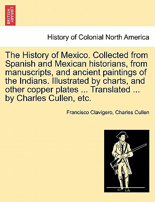 The History of Mexico. Collected from Spanish and Mexican Historians, from Manuscripts, and Ancient Paintings of the Indians. Illustrated by Charts, a Cover Image
