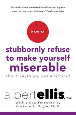How to Stubbornly Refuse to Make Yourself Miserable About Anything--Yes, Anything! Cover Image