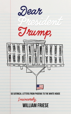 Dear President Trump: 50 Satirical Letters from Phoenix to The White House Cover Image