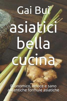 asiatici bella cucina: Economico, veloce e sano autentiche formule asiatiche Cover Image