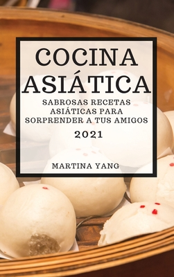 Cocina Asiática 2021 (Asian Recipes 2021 Spanish Edition): Sabrosas Recetas Asiáticas Para Sorprender a Tus Amigos Cover Image