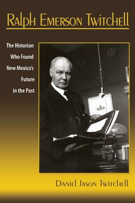 Ralph Emerson Twitchell: The Historian Who Found New Mexico's Future in the Past Cover Image