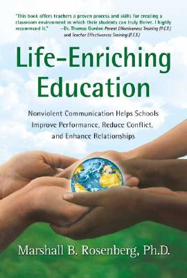 Life-Enriching Education: Nonviolent Communication Helps Schools Improve Performance, Reduce Conflict, and Enhance Relationships Cover Image
