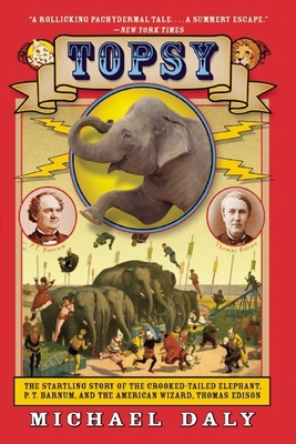 Topsy: The Startling Story of the Crooked-Tailed Elephant, P.T. Barnum, and the American Wizard, Thomas Edison Cover Image