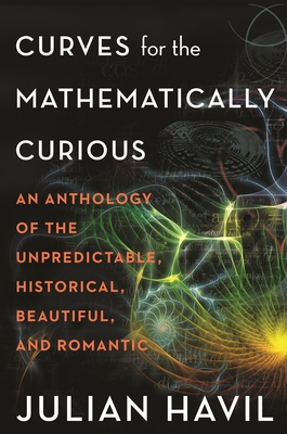 Curves for the Mathematically Curious: An Anthology of the Unpredictable, Historical, Beautiful, and Romantic Cover Image