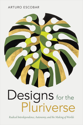 Designs for the Pluriverse: Radical Interdependence, Autonomy, and the Making of Worlds (New Ecologies for the Twenty-First Century) Cover Image