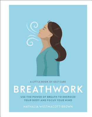 A Little Book of Self Care: Breathwork: Use The Power Of Breath To Energize Your Body And Focus Your Mind Cover Image