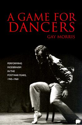 A Game for Dancers: Performing Modernism in the Postwar Years, 1945-1960 Cover Image