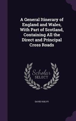 A General Itinerary of England and Wales, with Part of Scotland, Containing All the Direct and Principal Cross Roads Cover Image