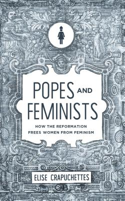Popes and Feminists: How the Reformation Freed Women from Feminism Cover Image