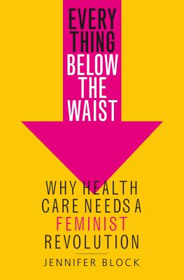 Everything Below the Waist: Why Health Care Needs a Feminist Revolution Cover Image